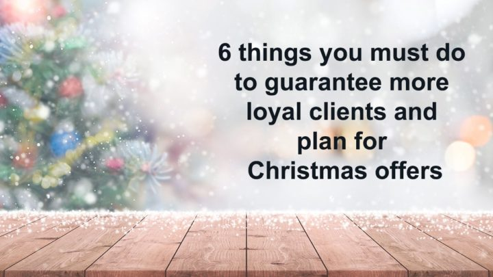 6 things you must do to guarantee more loyal clients and plan for Christmas offers